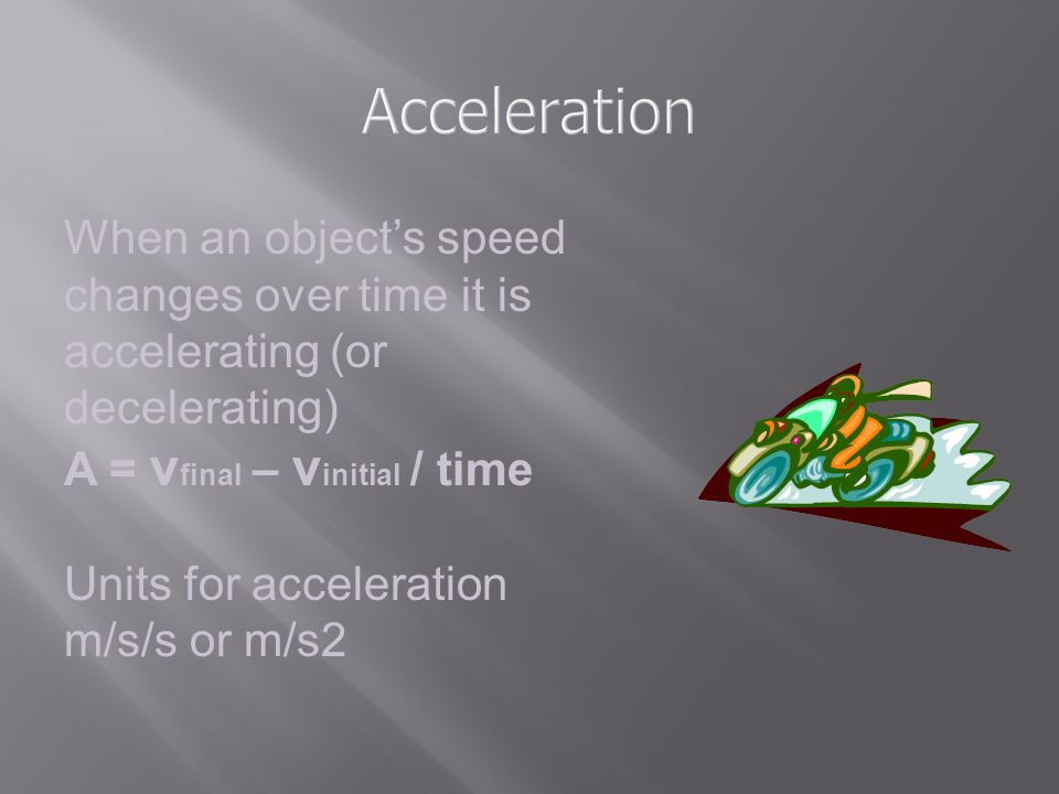 Acceleration When an object's speed changes over time it is accelerating (or decelerating) A = vfinal – vinitial / time.
