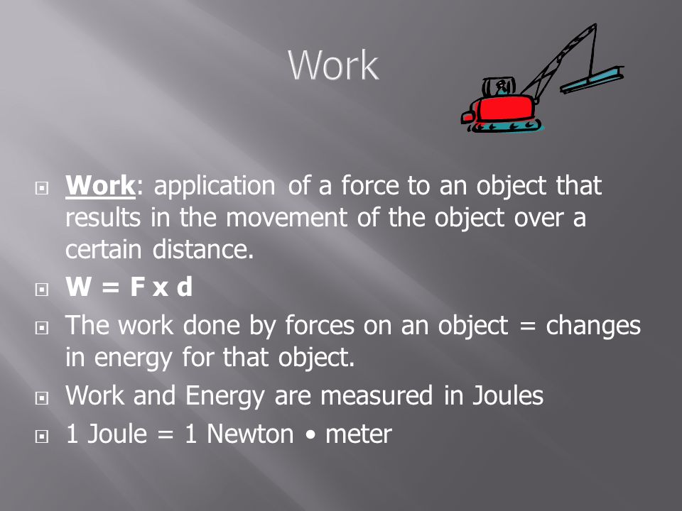 Work Work: application of a force to an object that results in the movement of the object over a certain distance.
