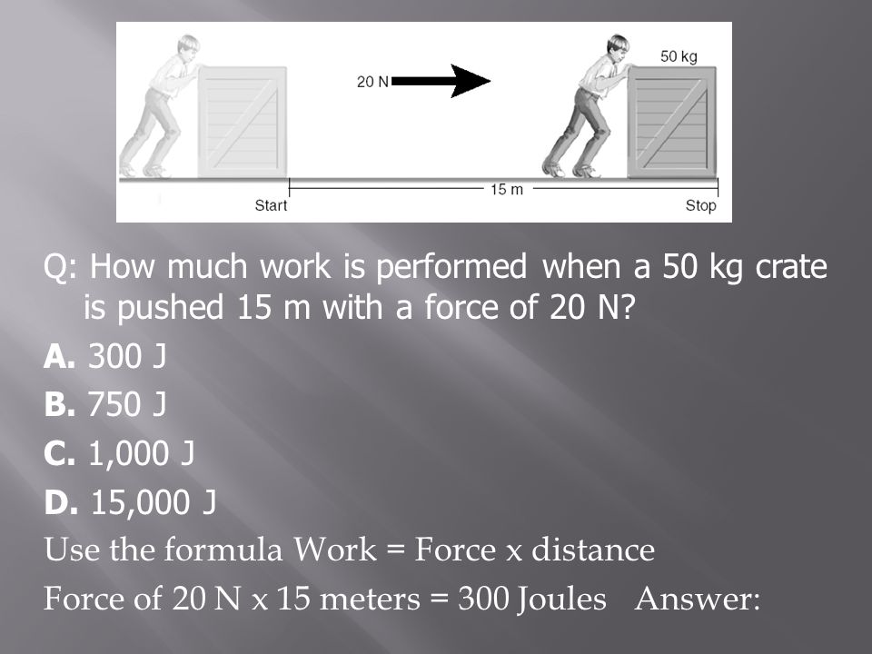 Q: How much work is performed when a 50 kg crate is pushed 15 m with a force of 20 N