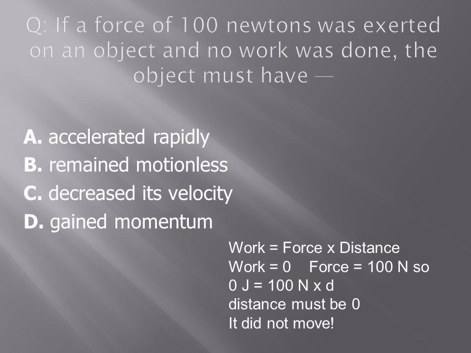 Q: If a force of 100 newtons was exerted on an object and no work was done, the object must have —