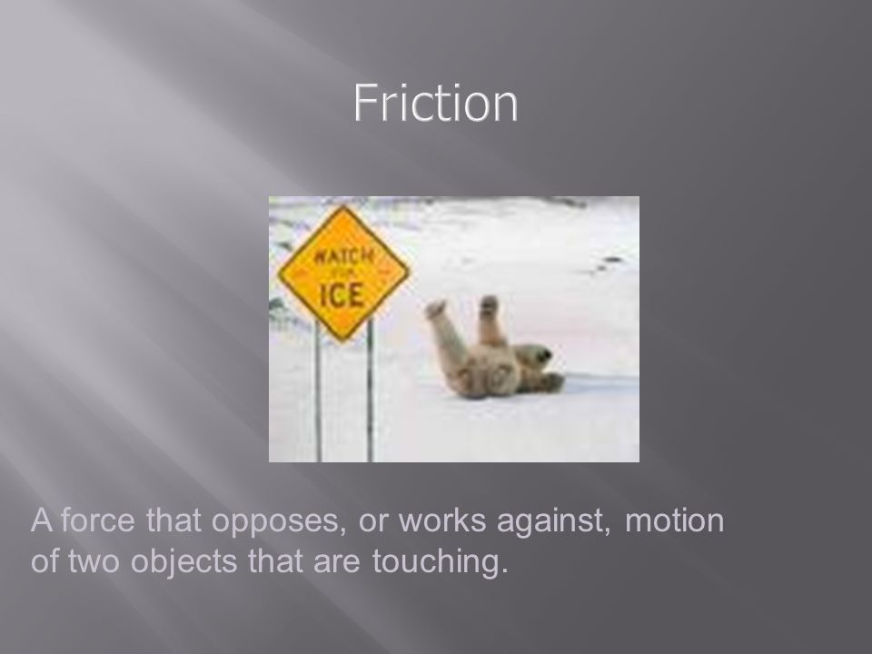 Friction A force that opposes, or works against, motion of two objects that are touching.