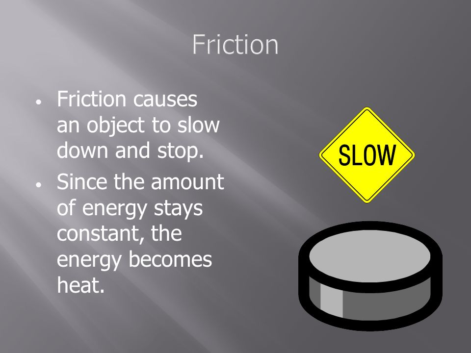 Friction Friction causes an object to slow down and stop.