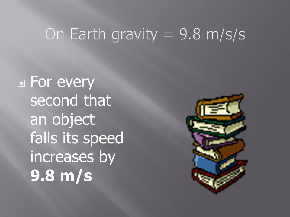 On Earth gravity = 9.8 m/s/s