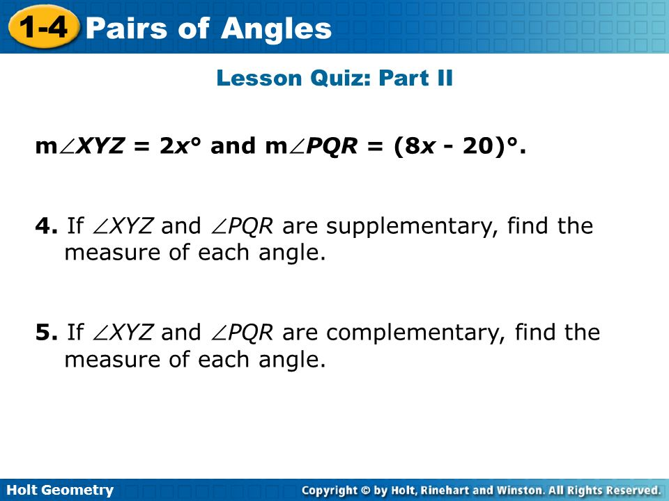 Lesson Quiz: Part II mXYZ = 2x° and mPQR = (8x - 20)°. 4. If XYZ and PQR are supplementary, find the measure of each angle.