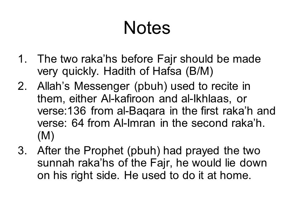 Notes The two raka'hs before Fajr should be made very quickly. Hadith of Hafsa (B/M)