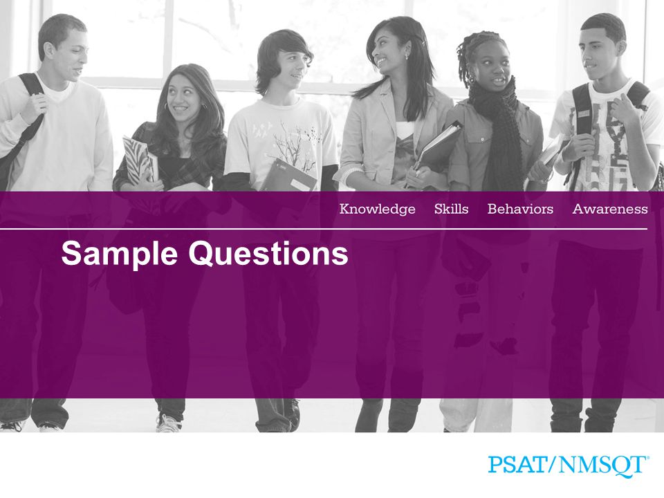 Sample Questions Additional sample questions and test taking tips are available in the Official Student Guide to the PSAT/NMSQT.
