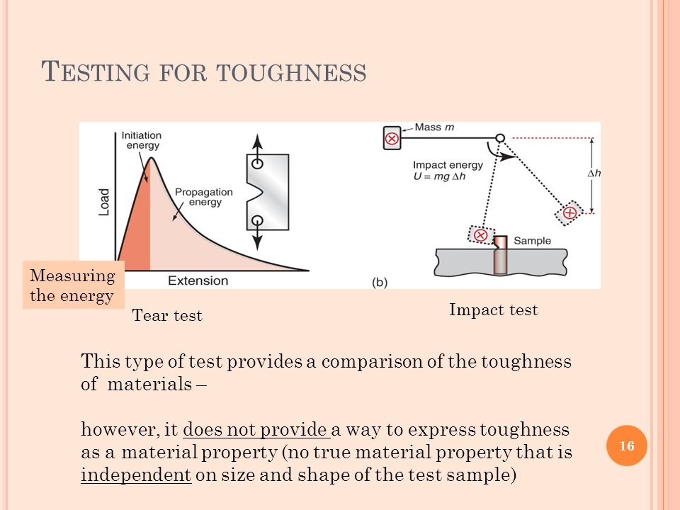 Testing for toughness Measuring the energy. Impact test. Tear test. This type of test provides a comparison of the toughness of materials –