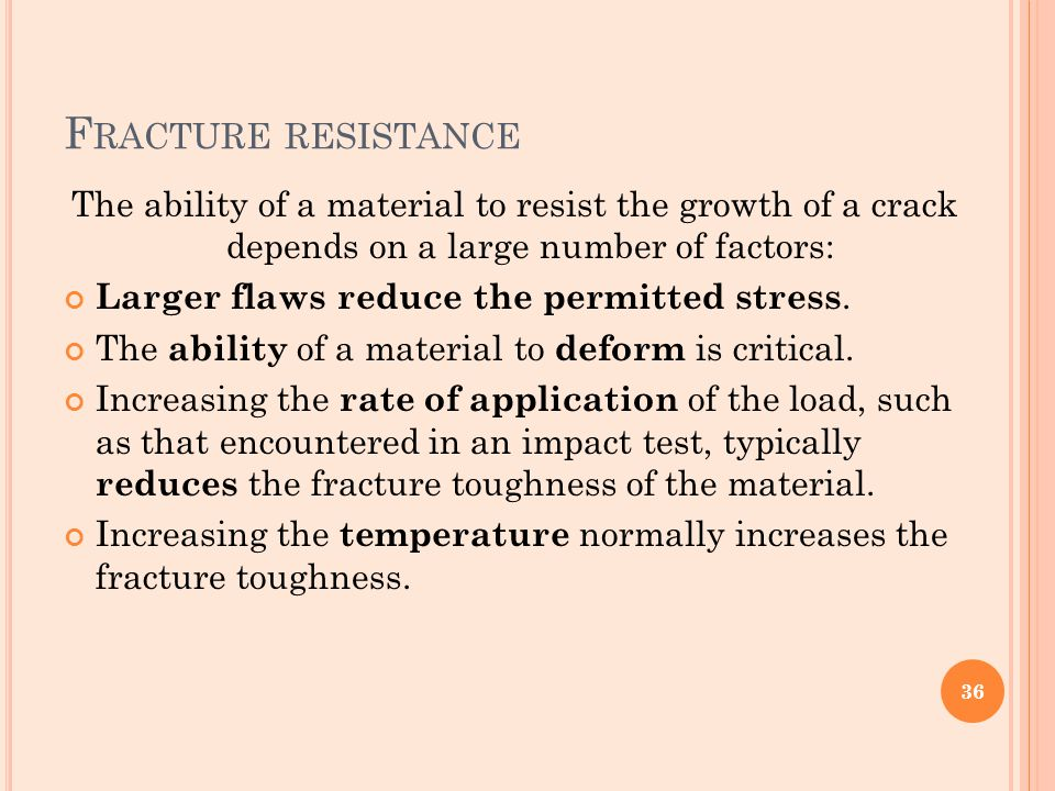 Fracture resistance The ability of a material to resist the growth of a crack depends on a large number of factors: