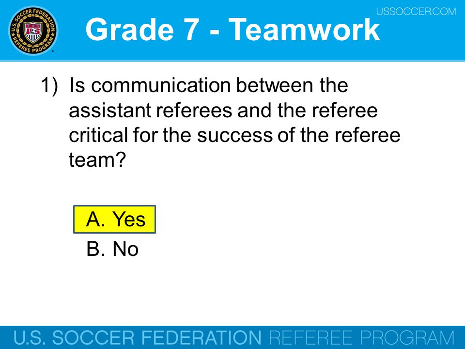 Grade 7 - Teamwork 1) Is communication between the assistant referees and the referee critical for the success of the referee team