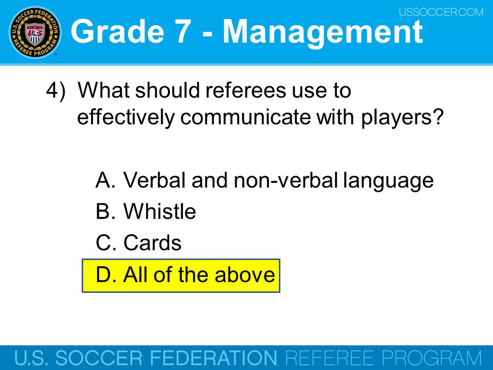 Grade 7 - Management 4) What should referees use to effectively communicate with players Verbal and non-verbal language.