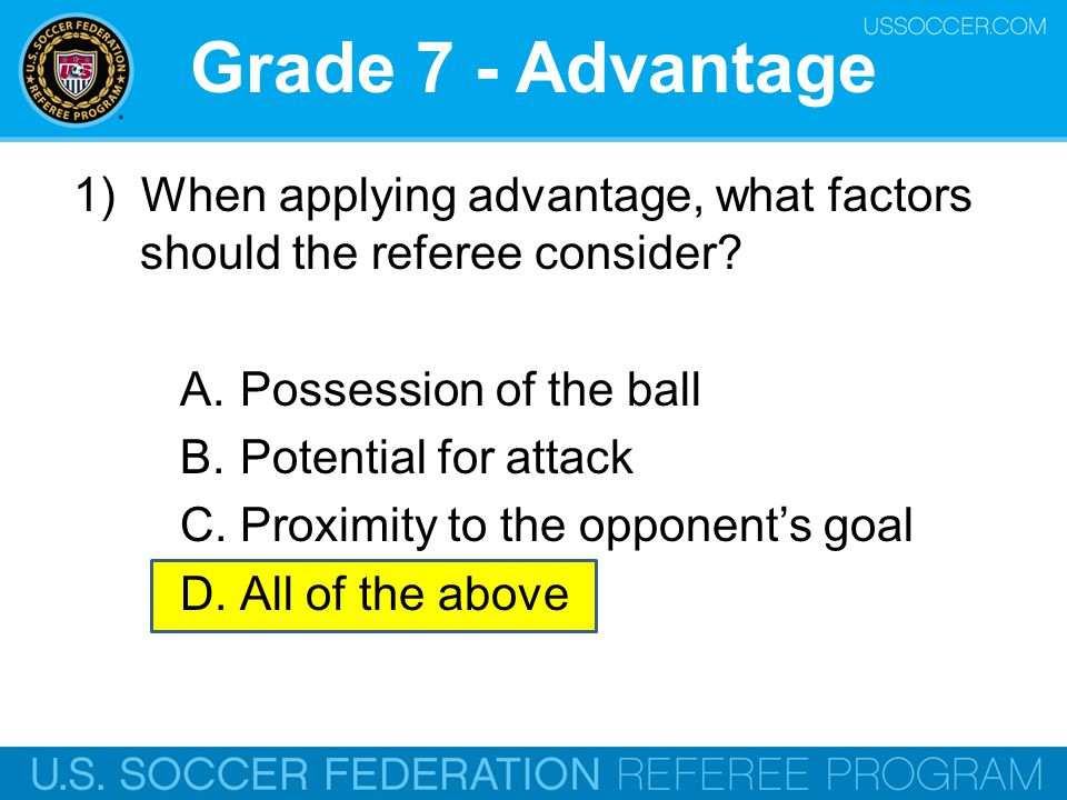 Grade 7 - Advantage 1) When applying advantage, what factors should the referee consider Possession of the ball.