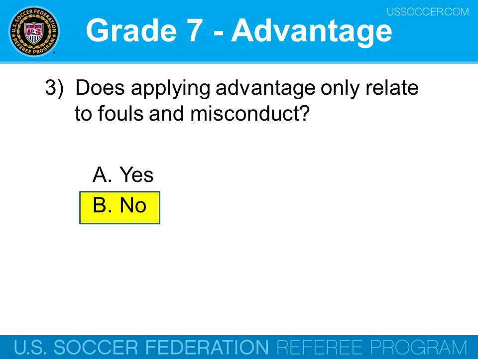 Grade 7 - Advantage 3) Does applying advantage only relate to fouls and misconduct Yes. No. Online Training Script: