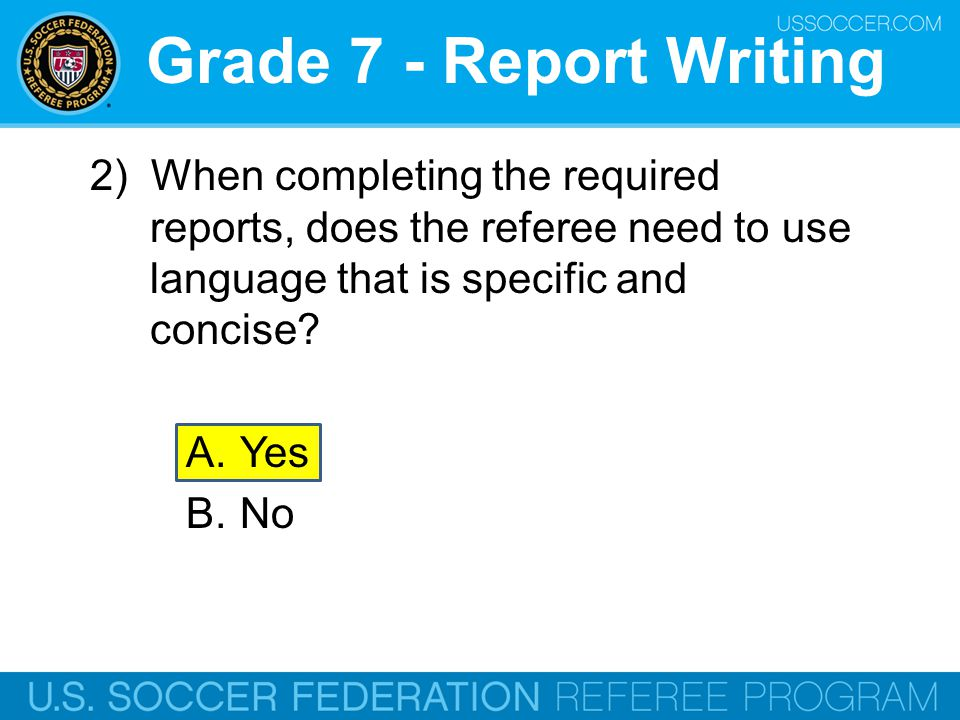Grade 7 - Report Writing 2) When completing the required reports, does the referee need to use language that is specific and concise
