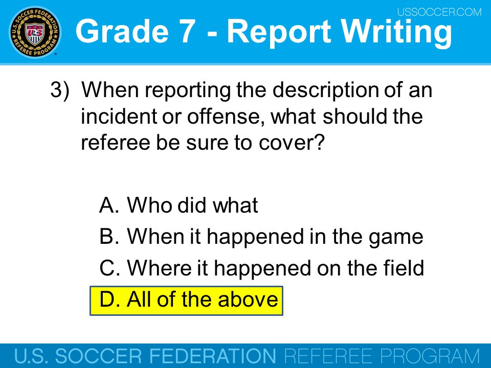 Grade 7 - Report Writing 3) When reporting the description of an incident or offense, what should the referee be sure to cover