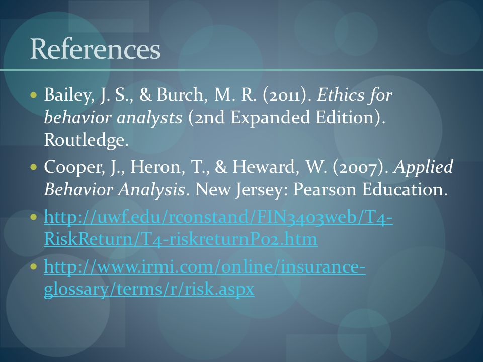 References Bailey, J. S., & Burch, M. R. (2011). Ethics for behavior analysts (2nd Expanded Edition). Routledge.