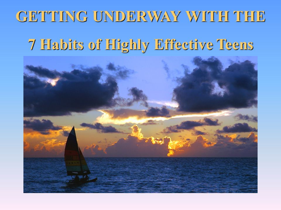 GETTING UNDERWAY WITH THE 7 Habits of Highly Effective Teens