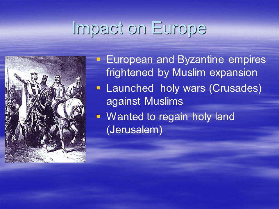 Impact on Europe European and Byzantine empires frightened by Muslim expansion. Launched holy wars (Crusades) against Muslims.