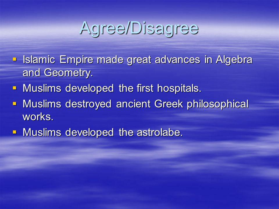 Agree/Disagree Islamic Empire made great advances in Algebra and Geometry. Muslims developed the first hospitals.