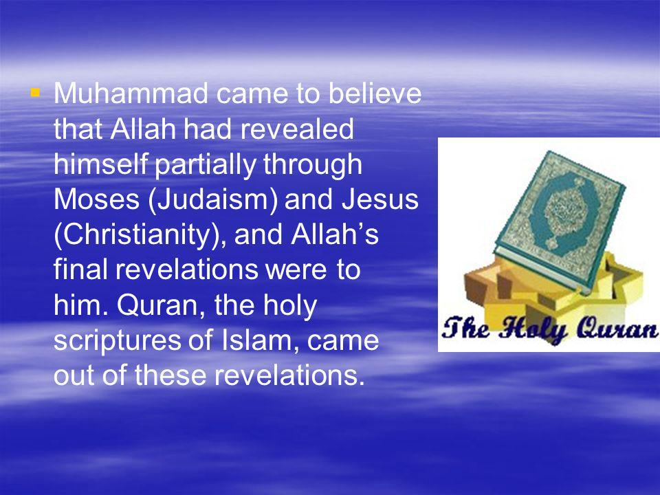 Muhammad came to believe that Allah had revealed himself partially through Moses (Judaism) and Jesus (Christianity), and Allah's final revelations were to him.