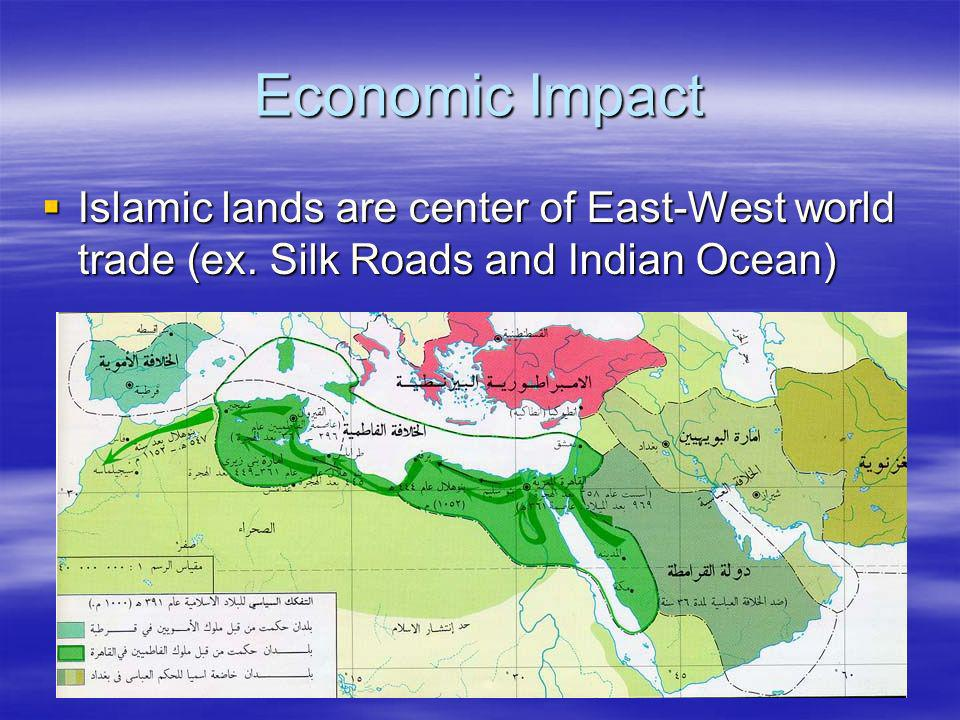 Economic Impact Islamic lands are center of East-West world trade (ex. Silk Roads and Indian Ocean)