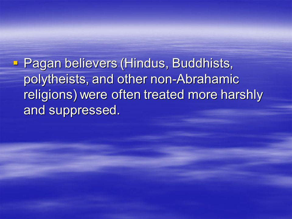 Pagan believers (Hindus, Buddhists, polytheists, and other non-Abrahamic religions) were often treated more harshly and suppressed.