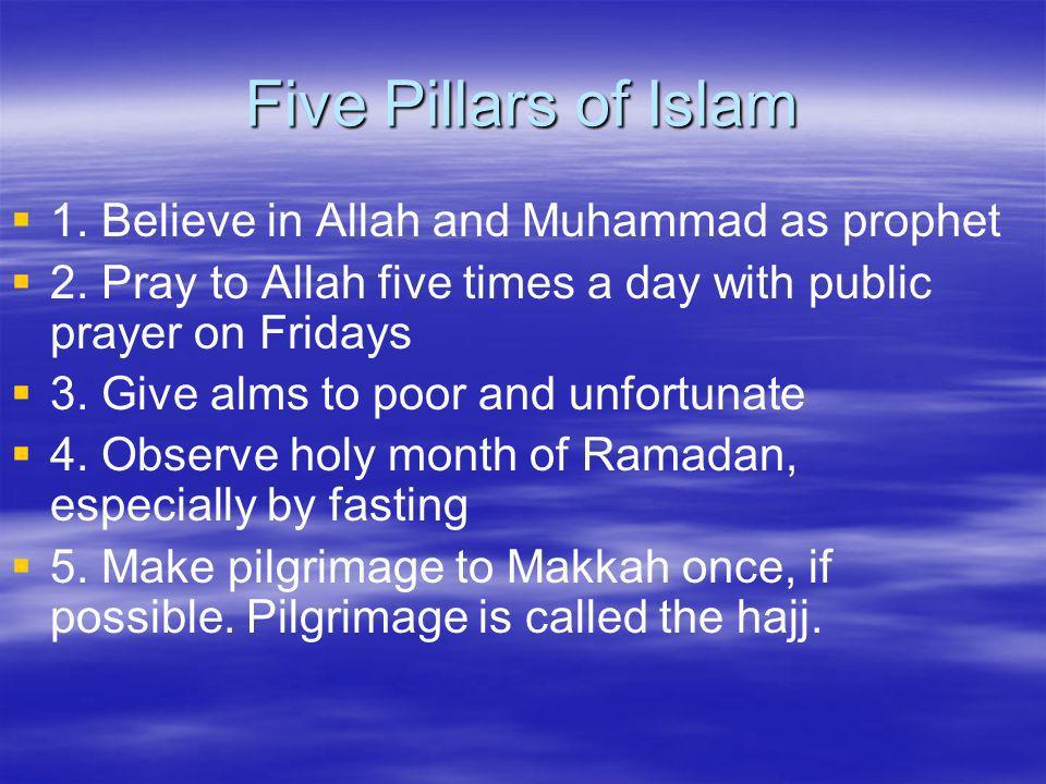 Five Pillars of Islam 1. Believe in Allah and Muhammad as prophet
