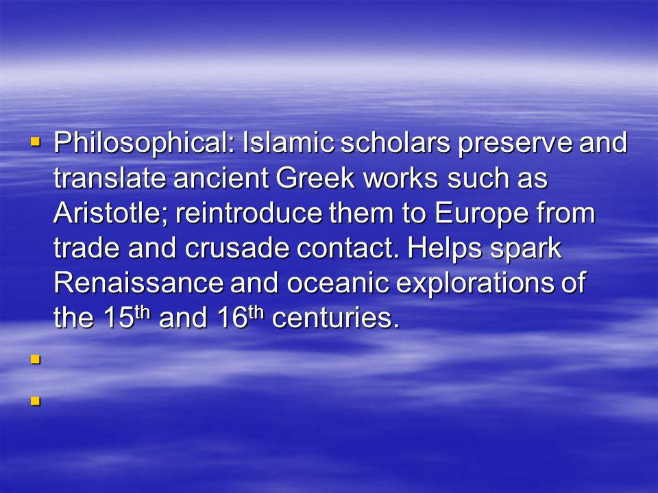 Philosophical: Islamic scholars preserve and translate ancient Greek works such as Aristotle; reintroduce them to Europe from trade and crusade contact. Helps spark Renaissance and oceanic explorations of the 15th and 16th centuries.