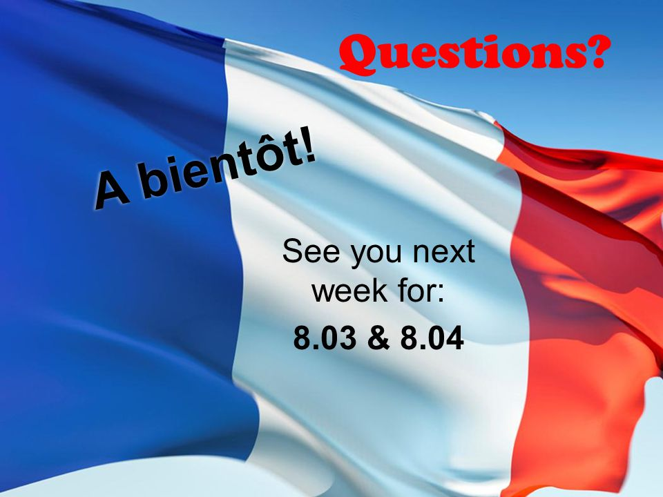 Questions A bientôt! See you next week for: 8.03 & 8.04