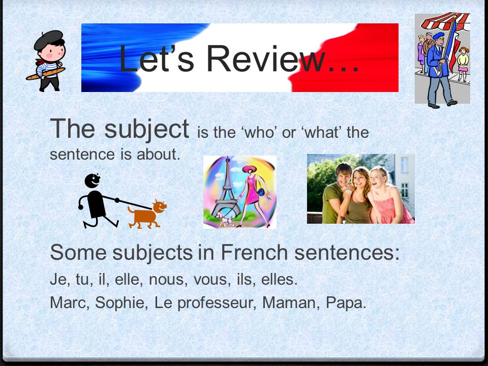 Let's Review… The subject is the 'who' or 'what' the sentence is about. Some subjects in French sentences:
