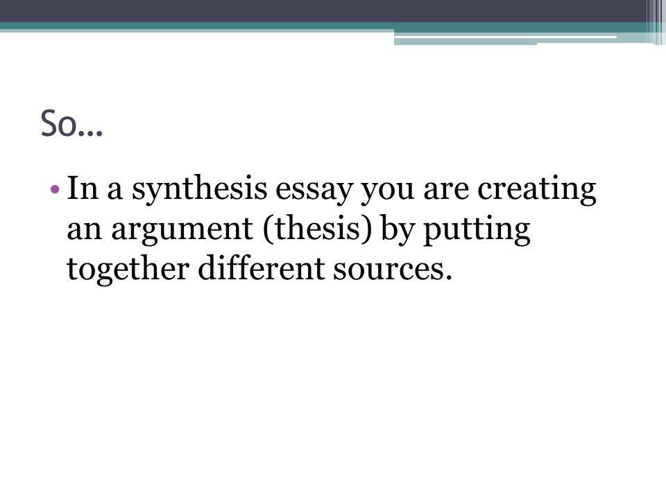 Science Essay Example In A Synthesis Essay You Are Creating An Argument Thesis By Putting  Together Different Sources Apa Format For Essay Paper also How To Make A Good Thesis Statement For An Essay Synthesize And Create An Argument  Ppt Video Online Download Buy Essay Paper