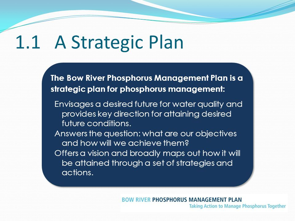 1.1 A Strategic Plan The Bow River Phosphorus Management Plan is a strategic plan for phosphorus management:
