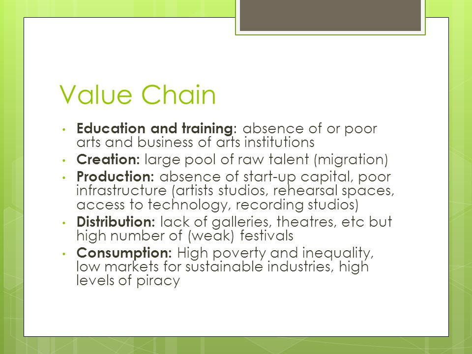 Value Chain Education and training: absence of or poor arts and business of arts institutions. Creation: large pool of raw talent (migration)