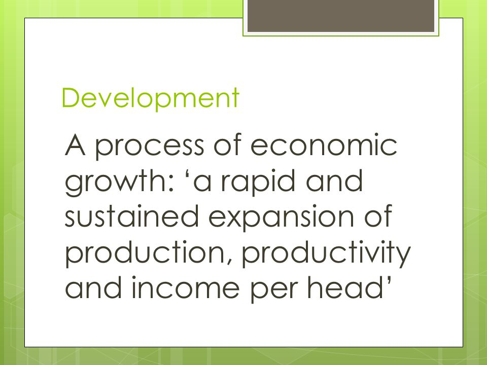 Development A process of economic growth: 'a rapid and sustained expansion of production, productivity and income per head'