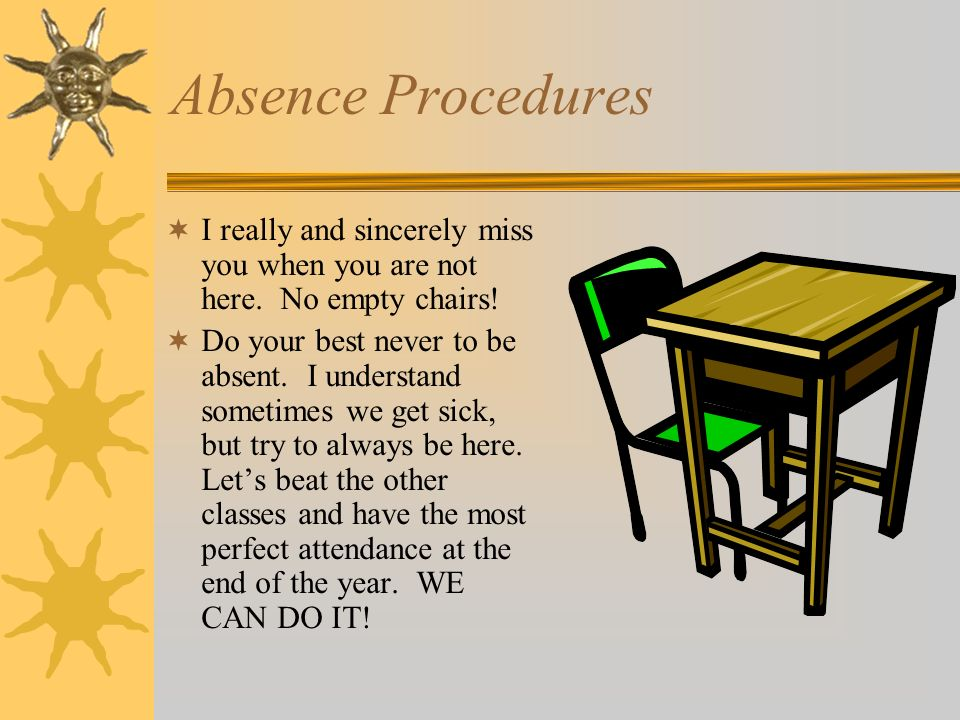 Absence Procedures I really and sincerely miss you when you are not here. No empty chairs!
