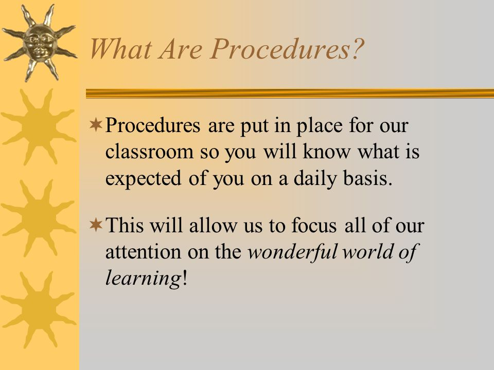 What Are Procedures Procedures are put in place for our classroom so you will know what is expected of you on a daily basis.