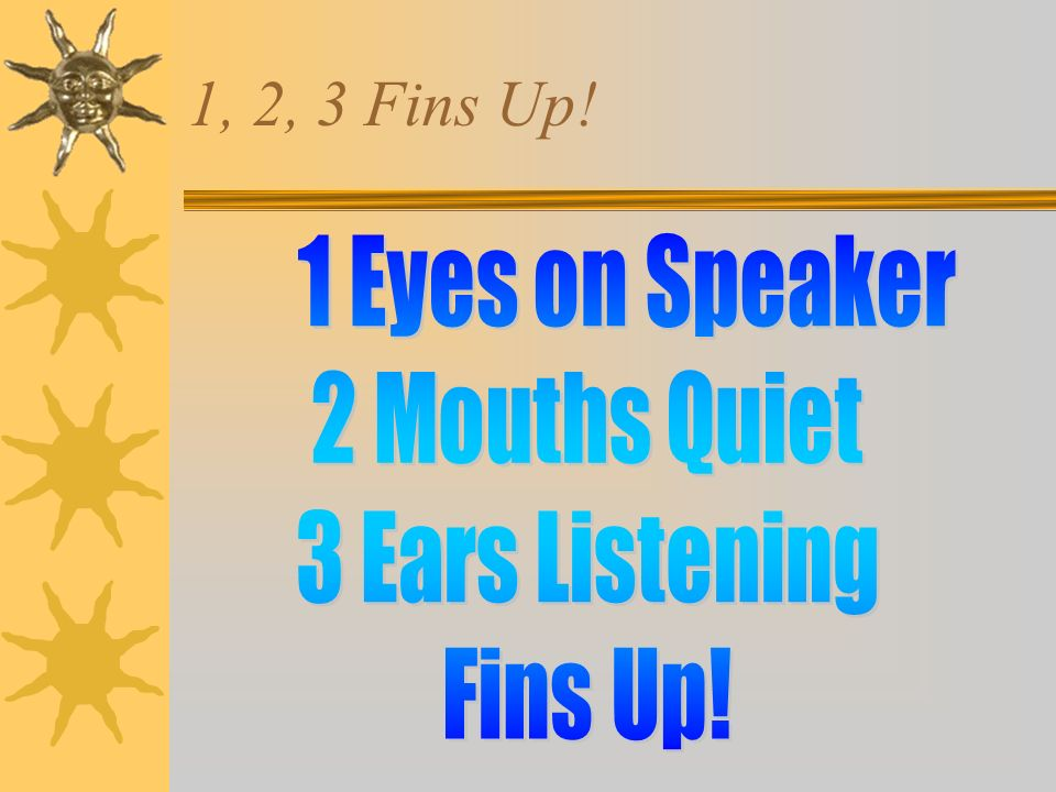 1, 2, 3 Fins Up! 1 Eyes on Speaker 2 Mouths Quiet 3 Ears Listening