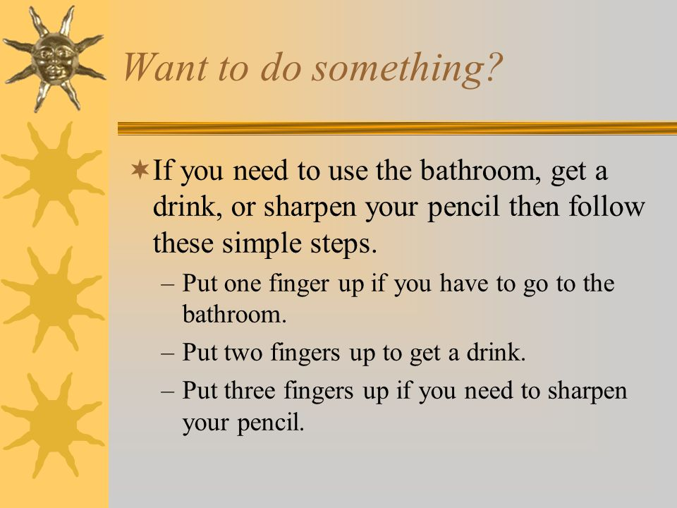 Want to do something If you need to use the bathroom, get a drink, or sharpen your pencil then follow these simple steps.