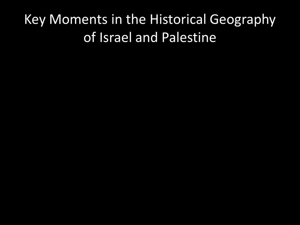 Key Moments in the Historical Geography of Israel and Palestine