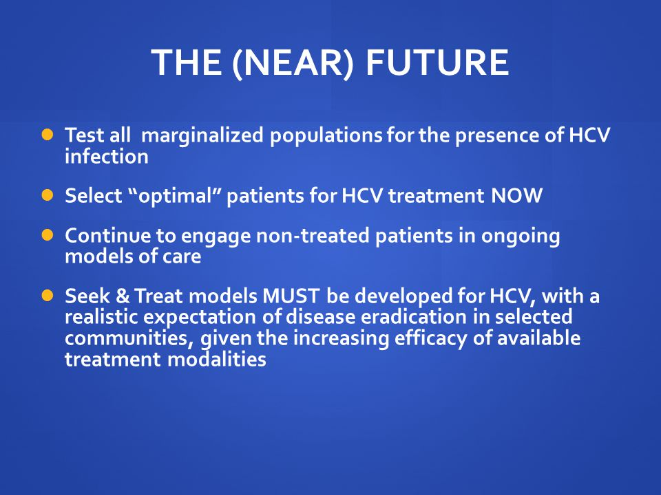 THE (NEAR) FUTURE Test all marginalized populations for the presence of HCV infection. Select optimal patients for HCV treatment NOW.