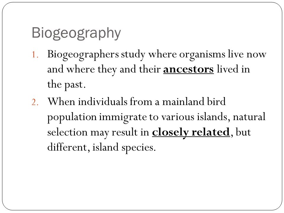 BiogeographyBiogeographers study where organisms live now and where they and their ancestors lived in the past.