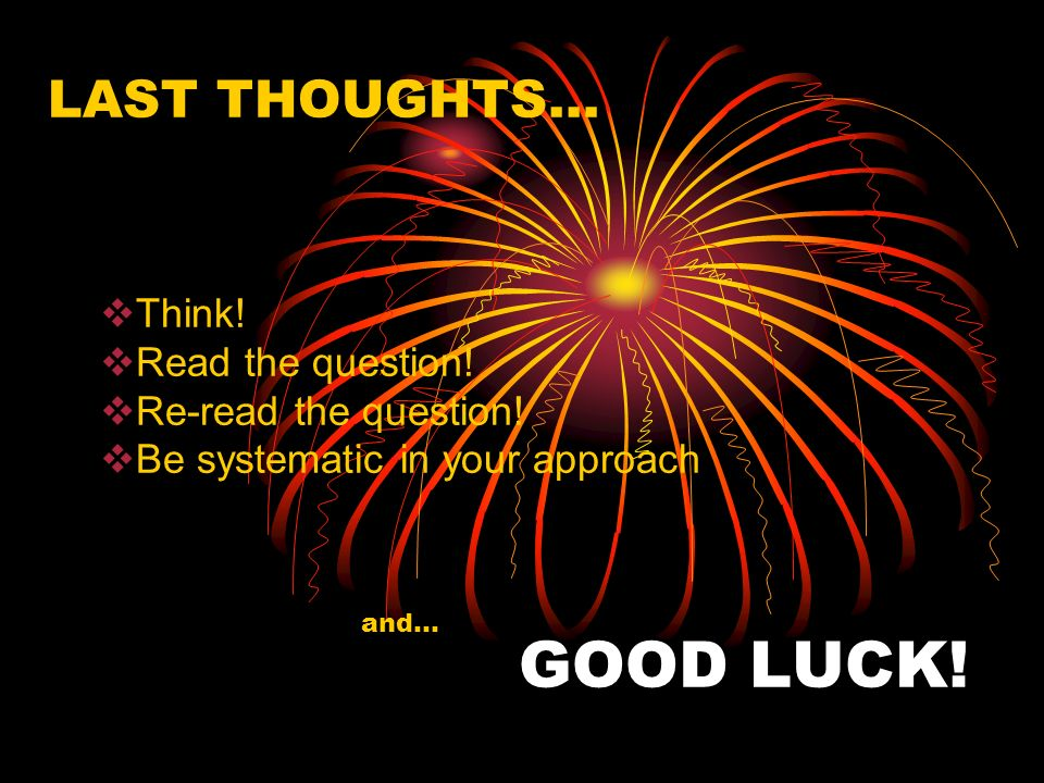 GOOD LUCK! LAST THOUGHTS… Think! Read the question!