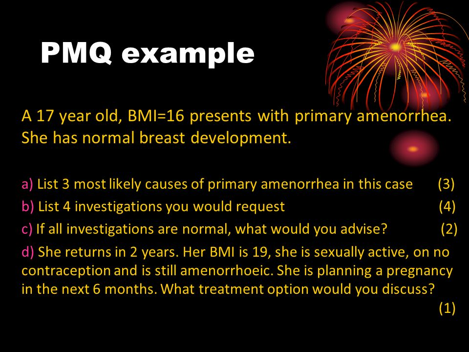 PMQ example A 17 year old, BMI=16 presents with primary amenorrhea. She has normal breast development.