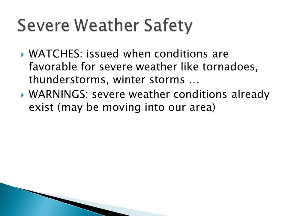 Severe Weather Safety WATCHES: issued when conditions are favorable for severe weather like tornadoes, thunderstorms, winter storms …