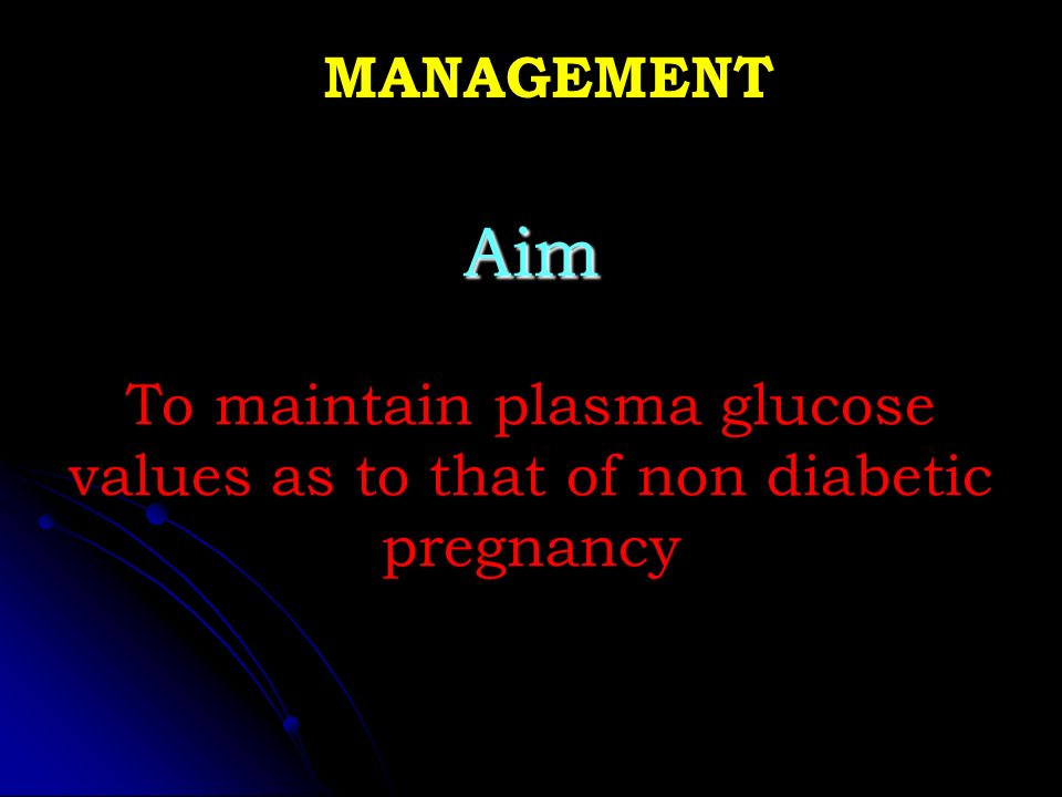 MANAGEMENT Aim To maintain plasma glucose values as to that of non diabetic pregnancy #