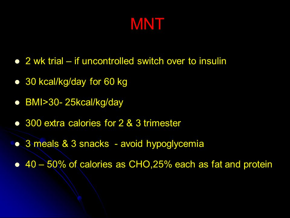 MNT 2 wk trial – if uncontrolled switch over to insulin. 30 kcal/kg/day for 60 kg. BMI>30- 25kcal/kg/day.