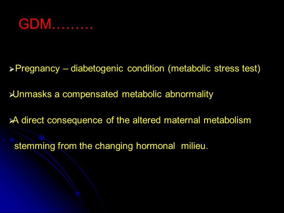 GDM……… Pregnancy – diabetogenic condition (metabolic stress test)