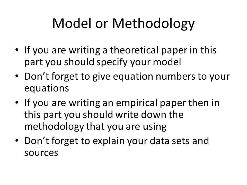 Model or Methodology If you are writing a theoretical paper in this part you should specify your model.