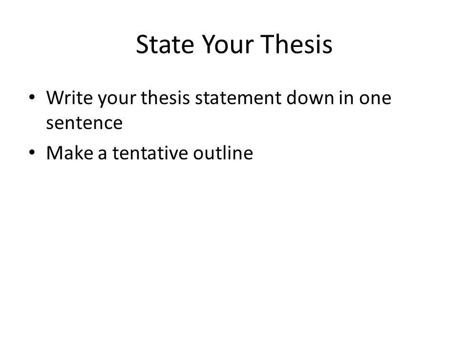 State Your Thesis Write your thesis statement down in one sentence