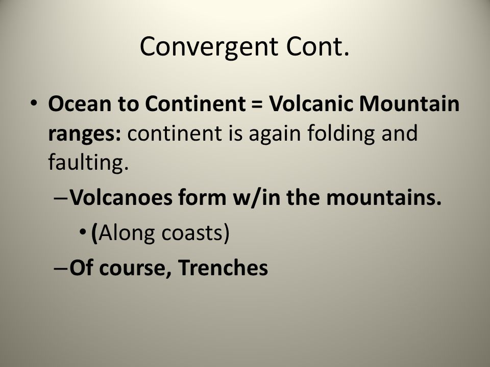 Convergent Cont. Ocean to Continent = Volcanic Mountain ranges: continent is again folding and faulting.