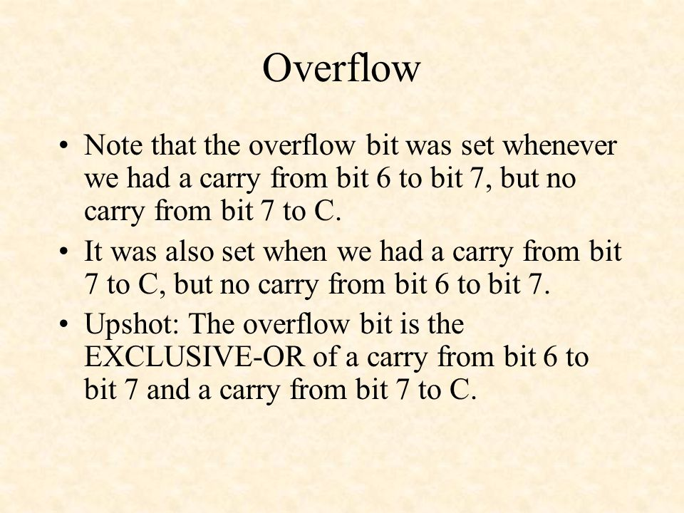 Overflow Note that the overflow bit was set whenever we had a carry from bit 6 to bit 7, but no carry from bit 7 to C.